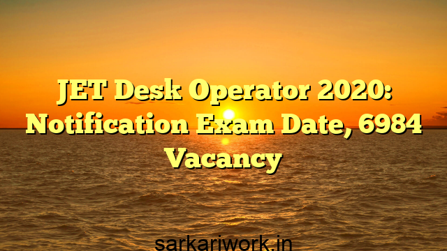 JET Desk Operator 2020: Notification Exam Date, 6984 Vacancy